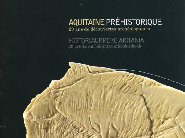 Oeuvre collective, Aquitaine préhistorique, 20 ans de découvertes archéologiques, Musée Basque et de l'histoire de Bayonne, 2010